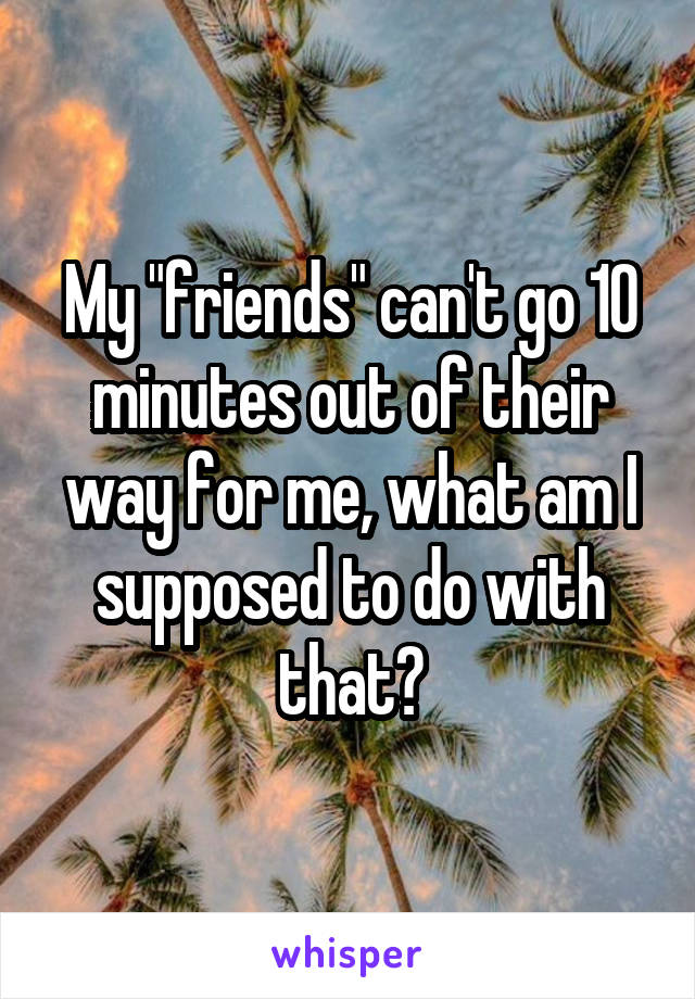 "My ""friends"" can't go 10 minutes out of their way for me, what am I supposed to do with that?"