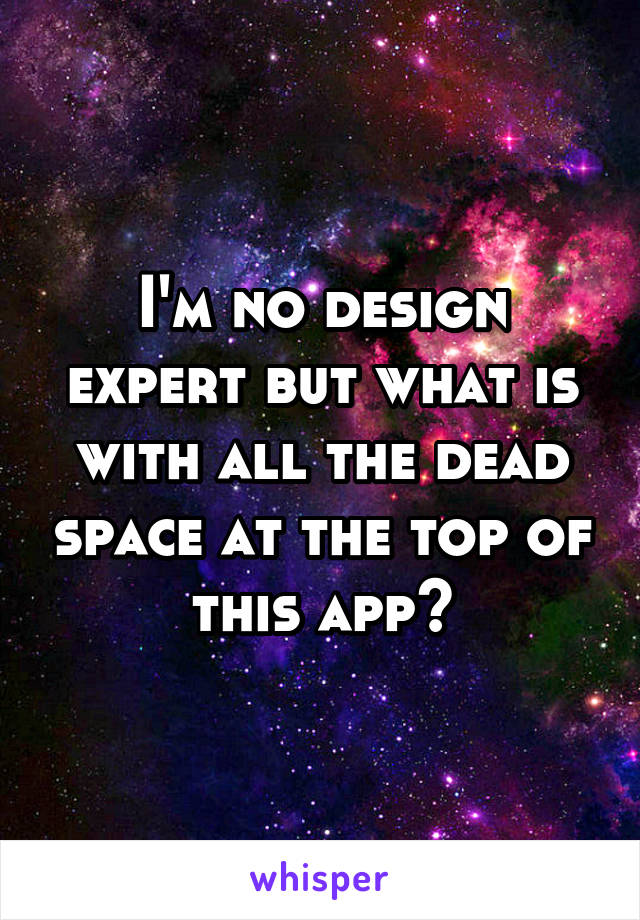 I'm no design expert but what is with all the dead space at the top of this app?