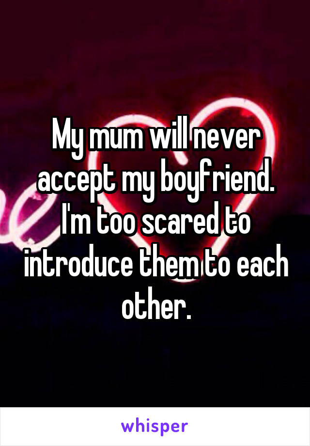 My mum will never accept my boyfriend. I'm too scared to introduce them to each other.