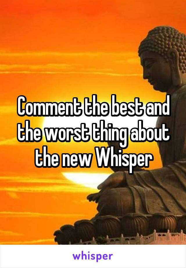 Comment the best and the worst thing about the new Whisper