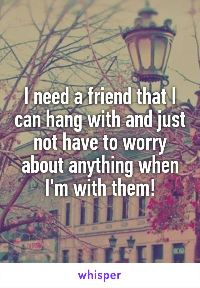 I need a friend that I can hang with and just not have to worry about anything when I'm with them!
