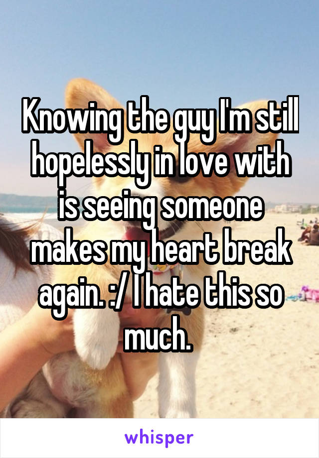 Knowing the guy I'm still hopelessly in love with is seeing someone makes my heart break again. :/ I hate this so much.
