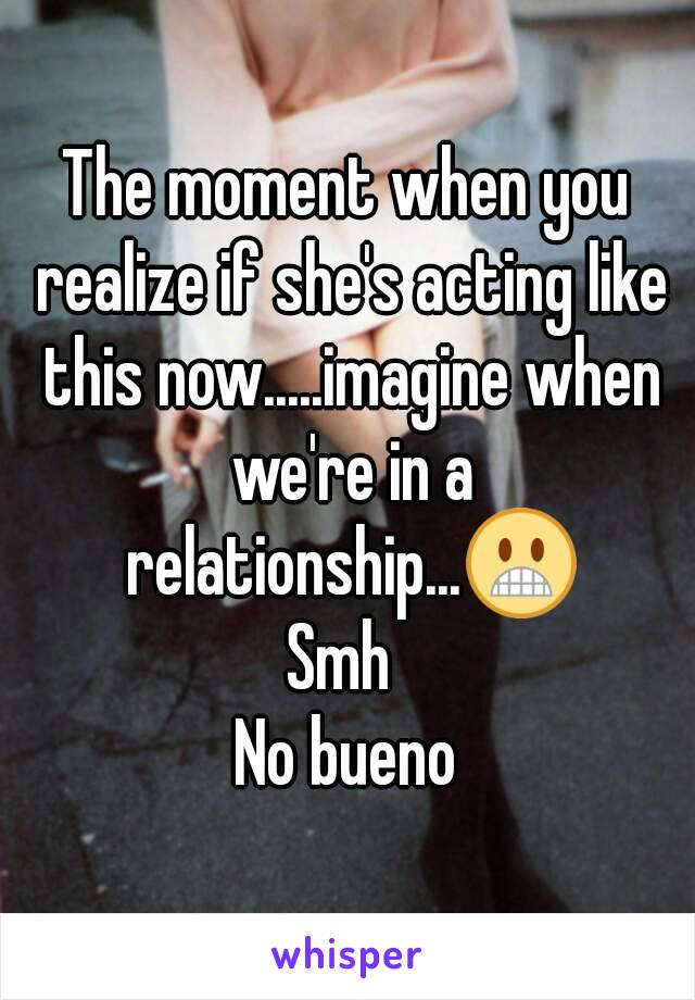 The moment when you realize if she's acting like this now.....imagine when we're in a relationship...😬 Smh  No bueno