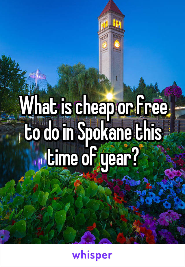 What is cheap or free to do in Spokane this time of year?