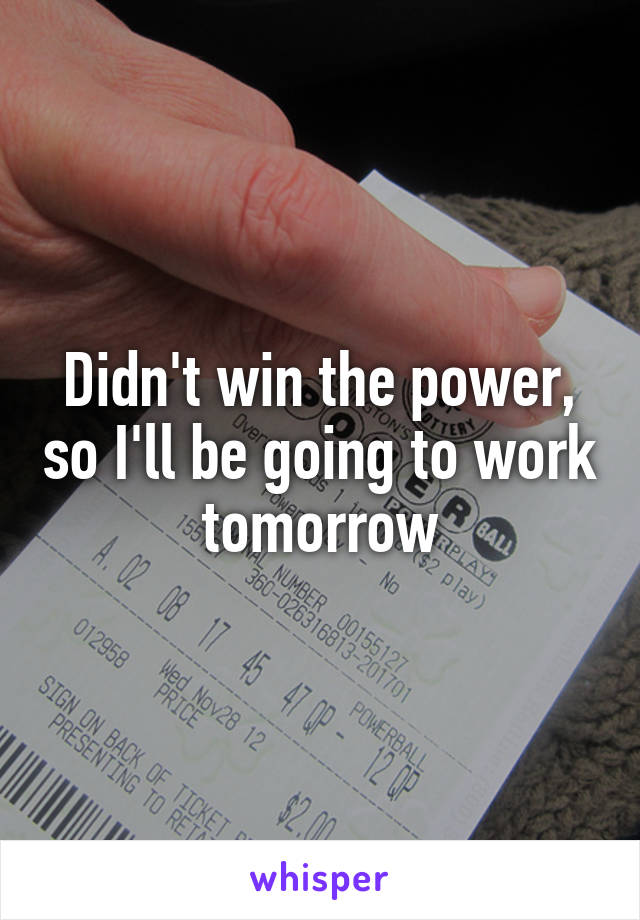 Didn't win the power, so I'll be going to work tomorrow