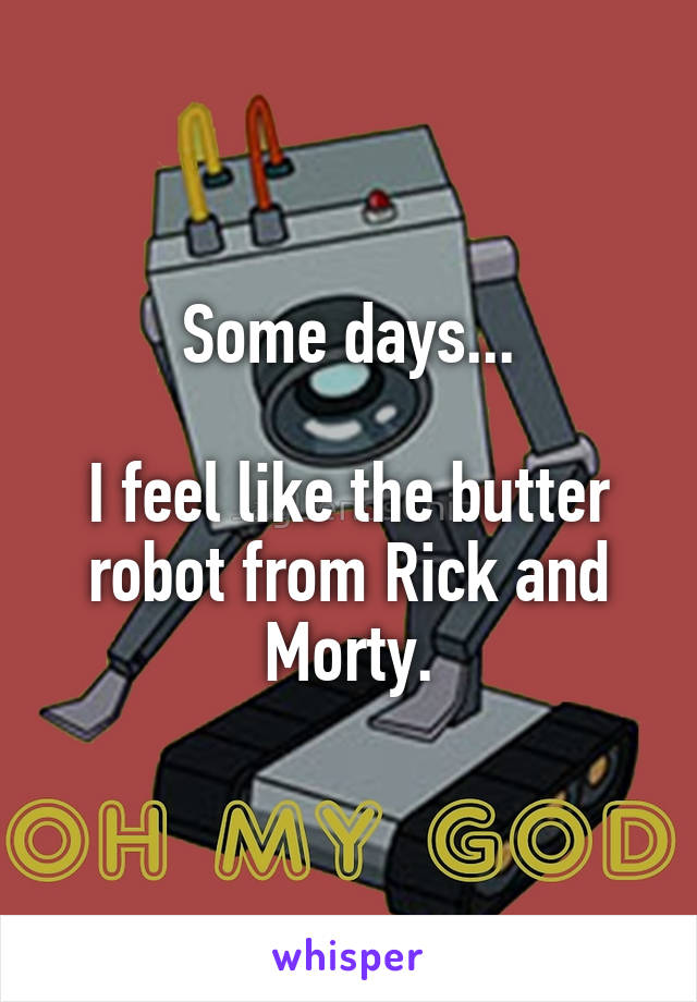 Some days...  I feel like the butter robot from Rick and Morty.