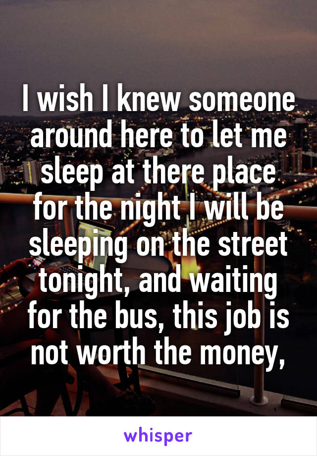 I wish I knew someone around here to let me sleep at there place for the night I will be sleeping on the street tonight, and waiting for the bus, this job is not worth the money,
