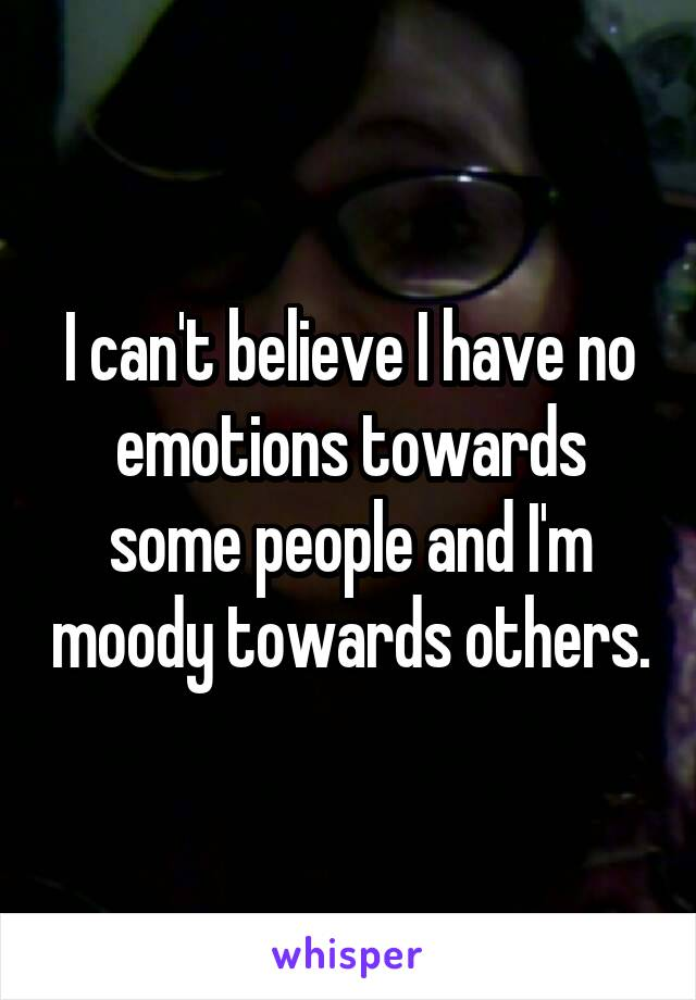 I can't believe I have no emotions towards some people and I'm moody towards others.