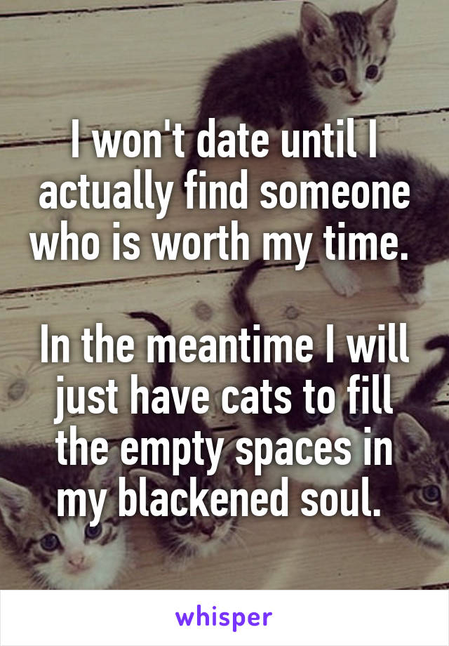 I won't date until I actually find someone who is worth my time.   In the meantime I will just have cats to fill the empty spaces in my blackened soul.