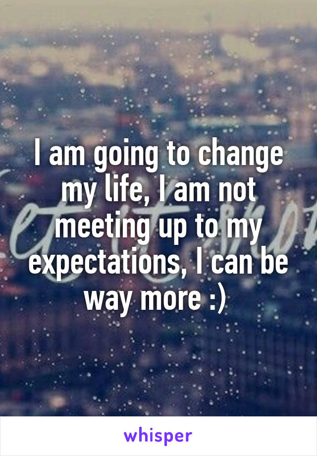 I am going to change my life, I am not meeting up to my expectations, I can be way more :)