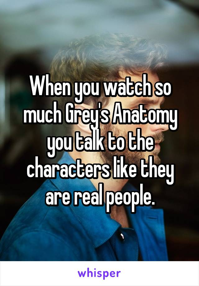 When you watch so much Grey's Anatomy you talk to the characters like they are real people.