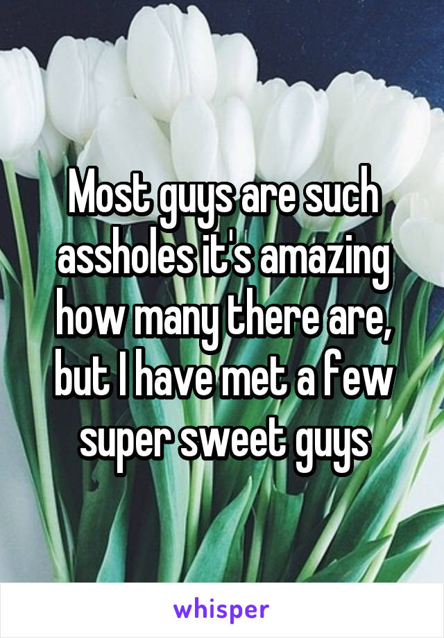 Most guys are such assholes it's amazing how many there are, but I have met a few super sweet guys