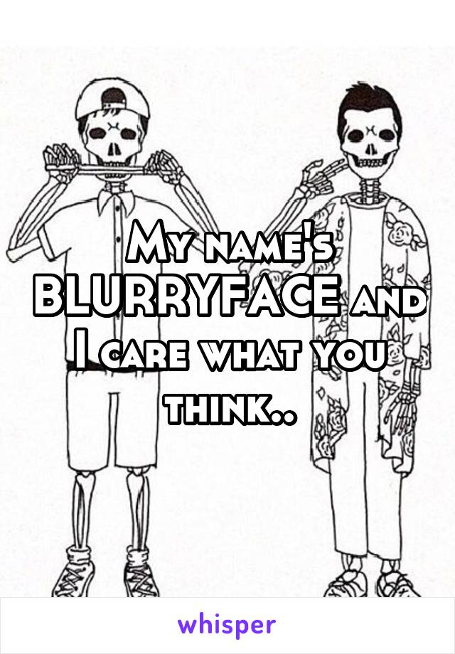 My name's BLURRYFACE and I care what you think..