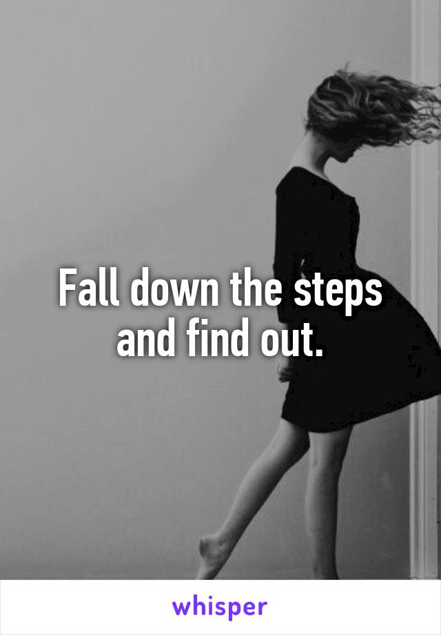 Fall down the steps and find out.