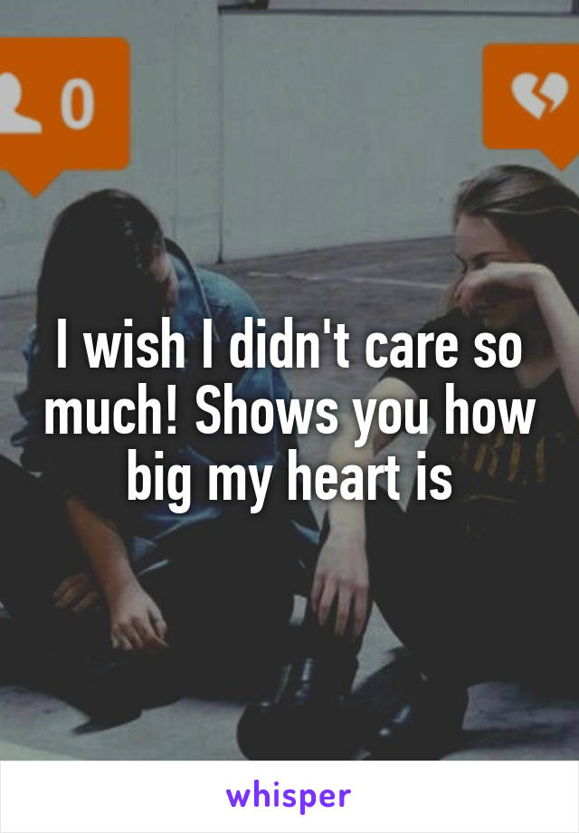 I wish I didn't care so much! Shows you how big my heart is