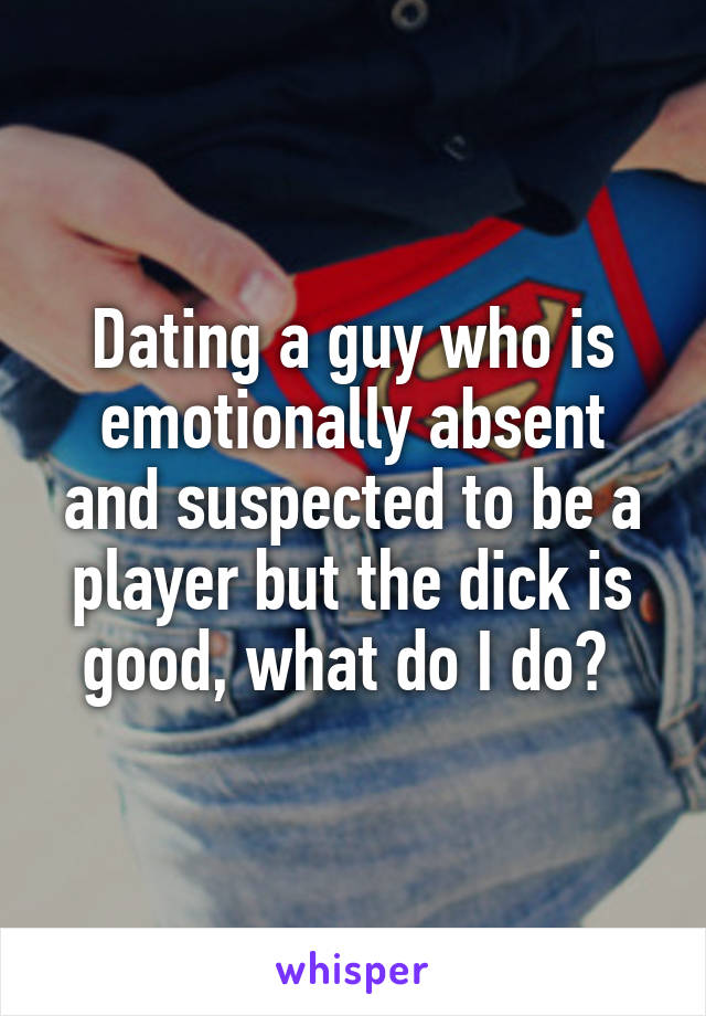 Dating a guy who is emotionally absent and suspected to be a player but the dick is good, what do I do?