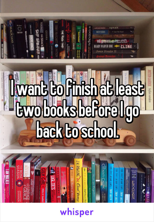 I want to finish at least two books before I go back to school.