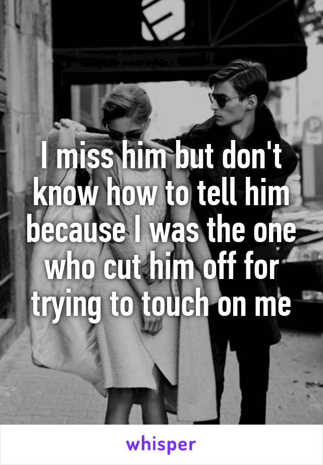 I miss him but don't know how to tell him because I was the one who cut him off for trying to touch on me