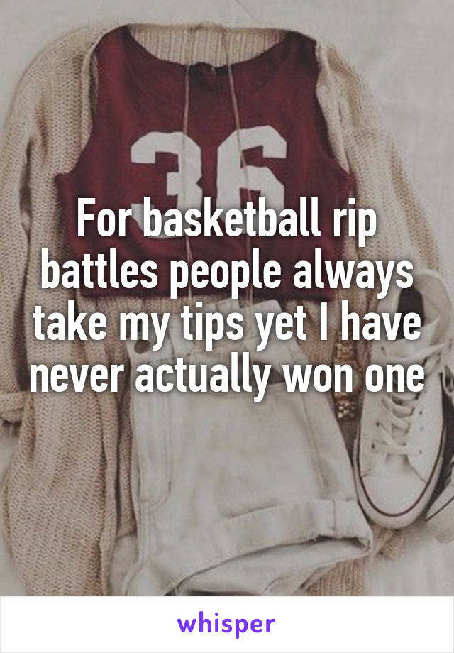 For basketball rip battles people always take my tips yet I have never actually won one