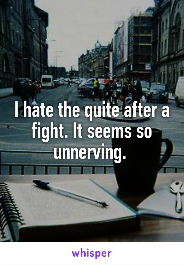 I hate the quite after a fight. It seems so unnerving.