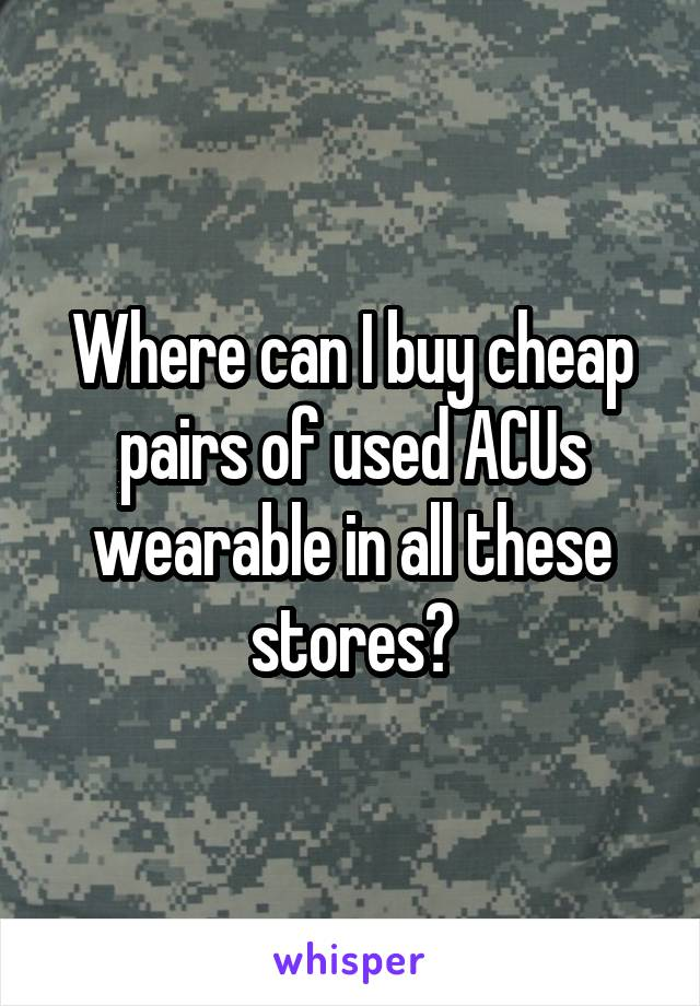 Where can I buy cheap pairs of used ACUs wearable in all these stores?