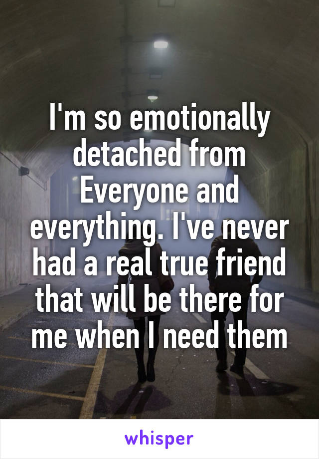 I'm so emotionally detached from Everyone and everything. I've never had a real true friend that will be there for me when I need them