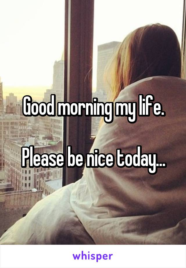 Good morning my life.  Please be nice today...