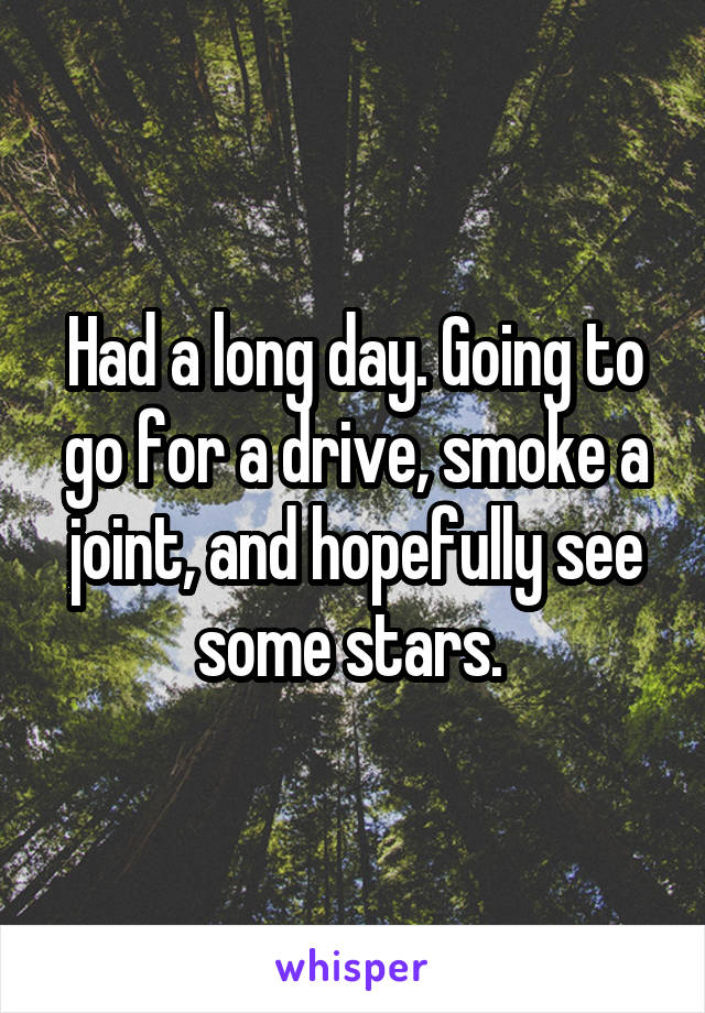 Had a long day. Going to go for a drive, smoke a joint, and hopefully see some stars.