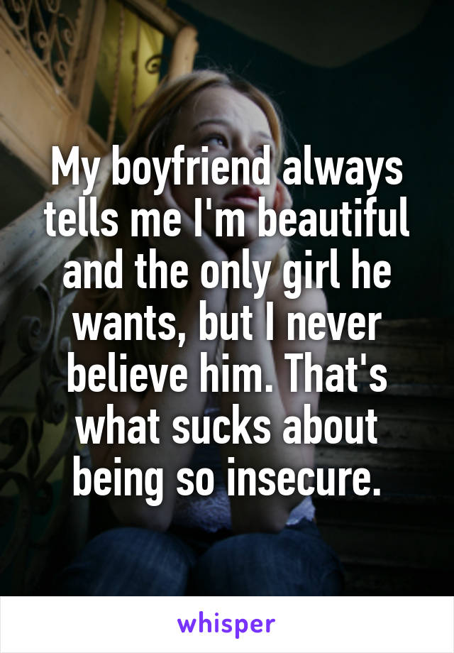 My boyfriend always tells me I'm beautiful and the only girl he wants, but I never believe him. That's what sucks about being so insecure.