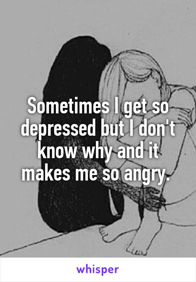 Sometimes I get so depressed but I don't know why and it makes me so angry.