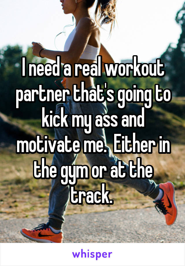 I need a real workout partner that's going to kick my ass and motivate me.  Either in the gym or at the track.