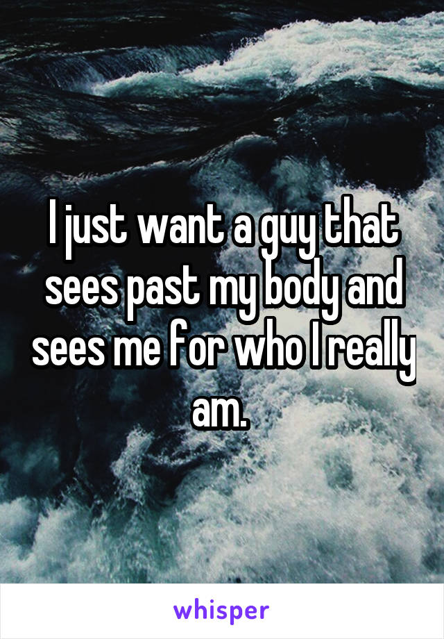 I just want a guy that sees past my body and sees me for who I really am.