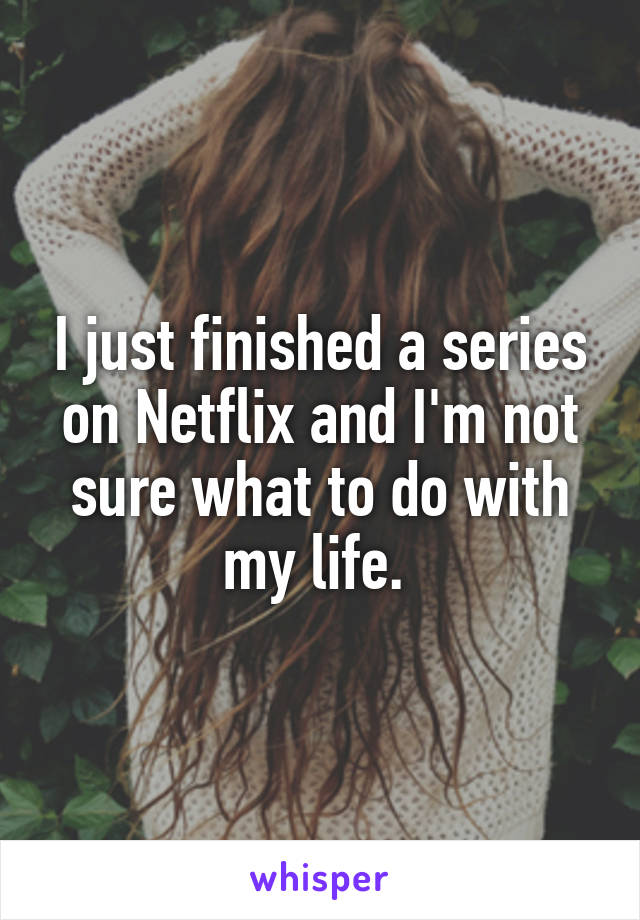 I just finished a series on Netflix and I'm not sure what to do with my life.
