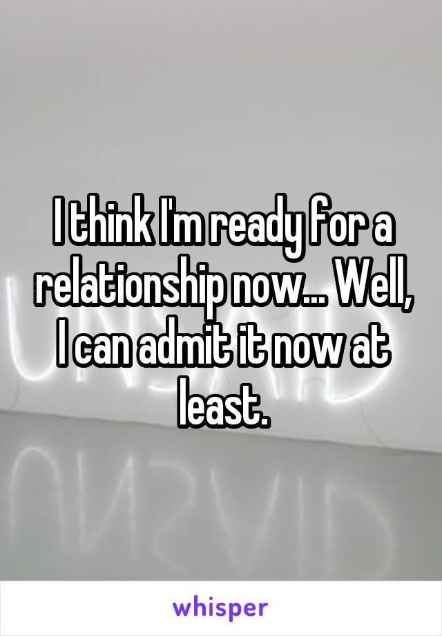 I think I'm ready for a relationship now... Well, I can admit it now at least.