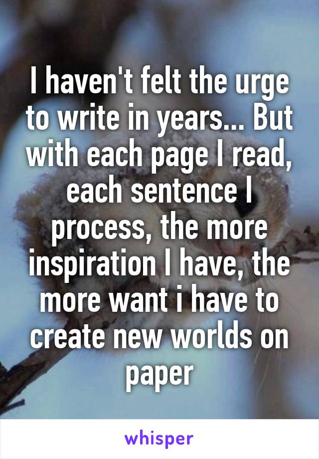 I haven't felt the urge to write in years... But with each page I read, each sentence I process, the more inspiration I have, the more want i have to create new worlds on paper