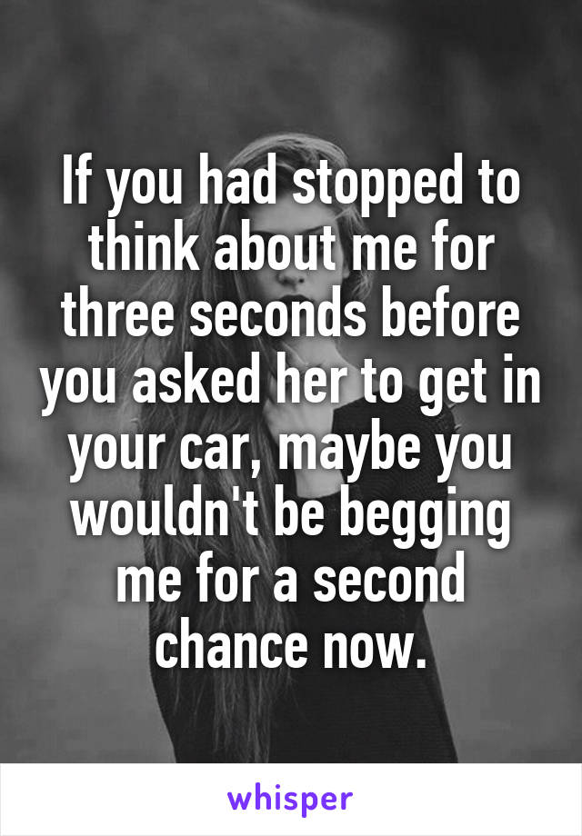 If you had stopped to think about me for three seconds before you asked her to get in your car, maybe you wouldn't be begging me for a second chance now.