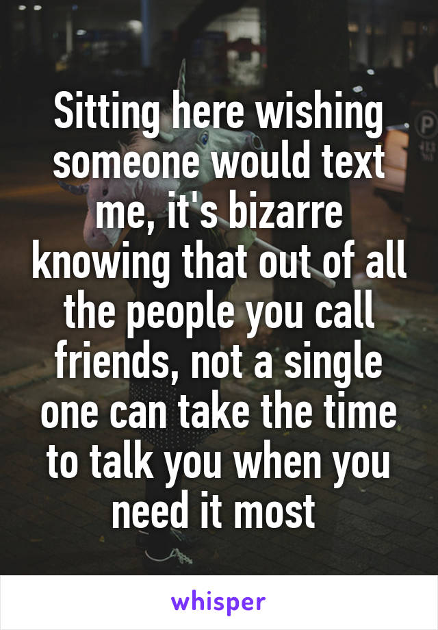 Sitting here wishing someone would text me, it's bizarre knowing that out of all the people you call friends, not a single one can take the time to talk you when you need it most