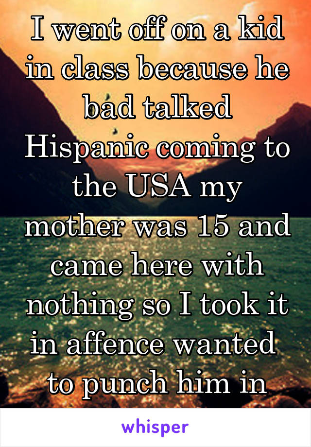I went off on a kid in class because he bad talked Hispanic coming to the USA my mother was 15 and came here with nothing so I took it in affence wanted  to punch him in the afface