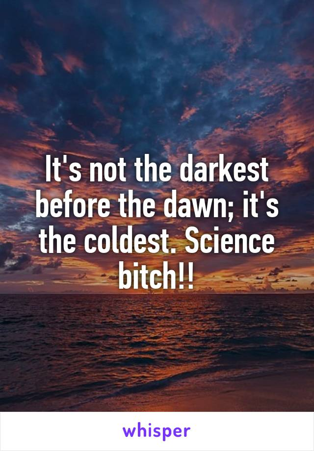 It's not the darkest before the dawn; it's the coldest. Science bitch!!