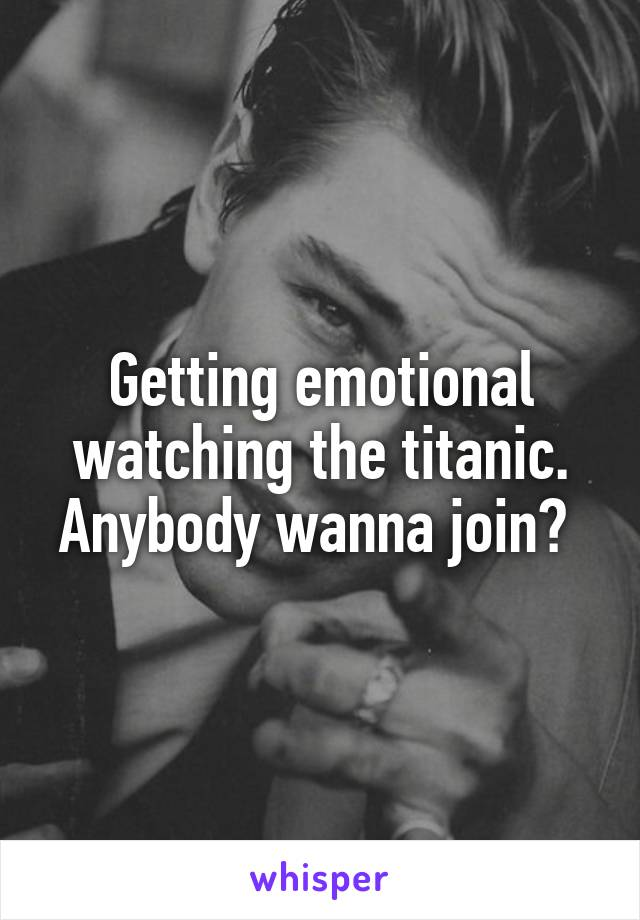 Getting emotional watching the titanic. Anybody wanna join?