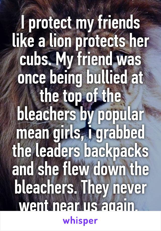 I protect my friends like a lion protects her cubs. My friend was once being bullied at the top of the bleachers by popular mean girls, i grabbed the leaders backpacks and she flew down the bleachers. They never went near us again.