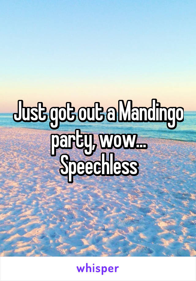 Just got out a Mandingo party, wow... Speechless
