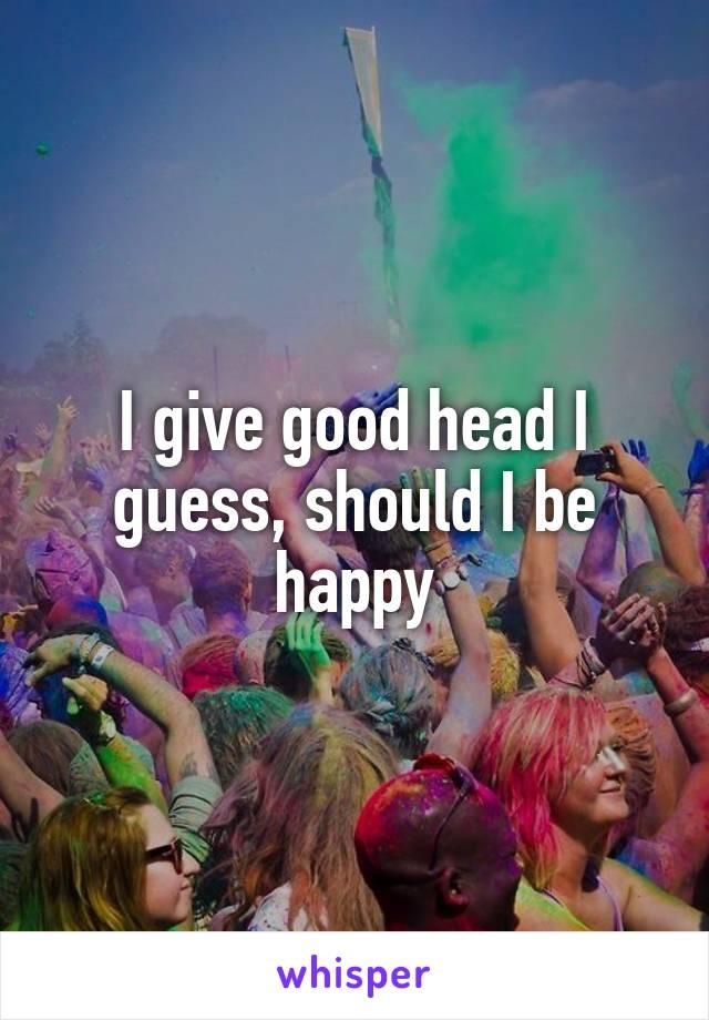 I give good head I guess, should I be happy