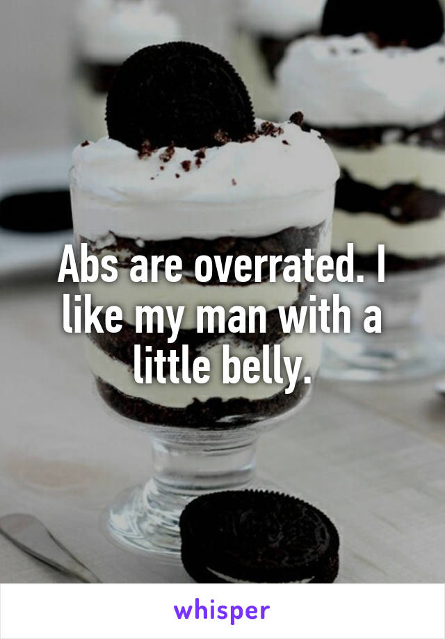 Abs are overrated. I like my man with a little belly.