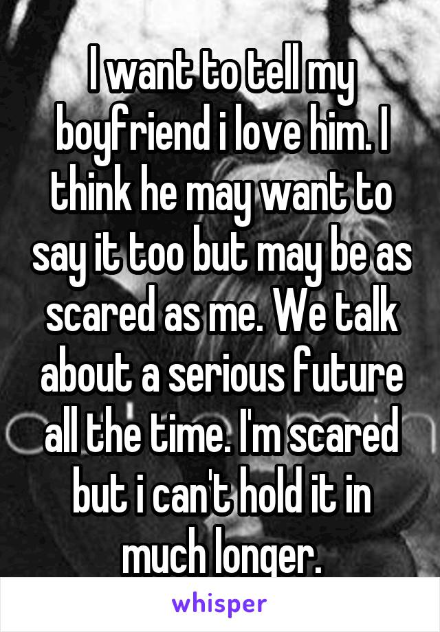 I want to tell my boyfriend i love him. I think he may want to say it too but may be as scared as me. We talk about a serious future all the time. I'm scared but i can't hold it in much longer.