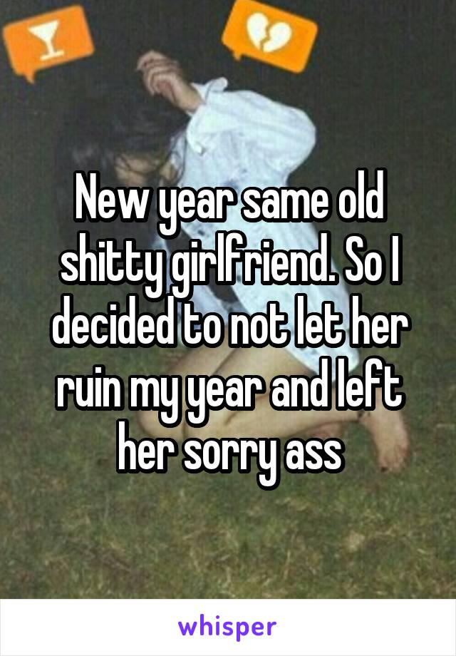 New year same old shitty girlfriend. So I decided to not let her ruin my year and left her sorry ass