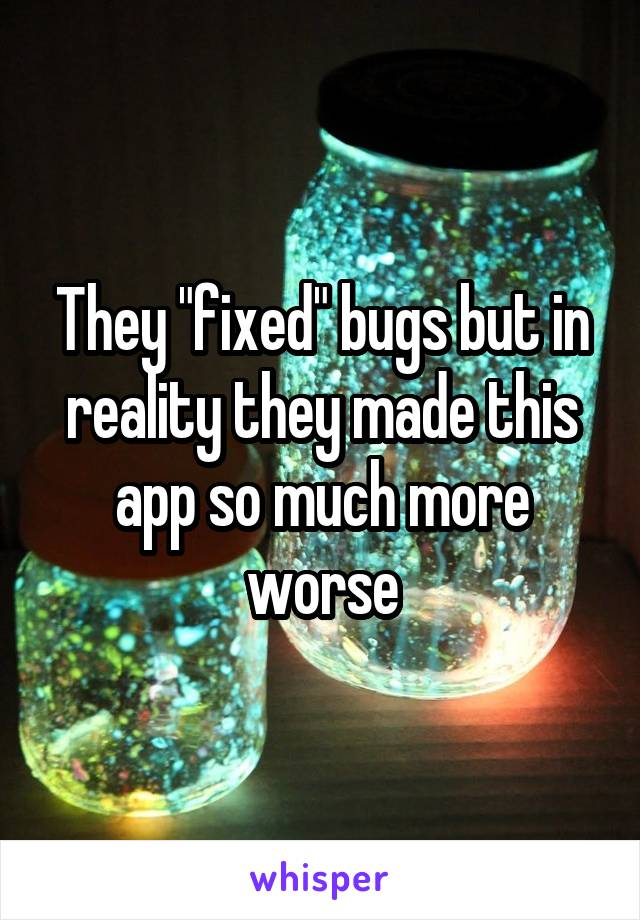 """They """"fixed"""" bugs but in reality they made this app so much more worse"""