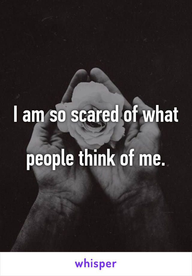 I am so scared of what  people think of me.