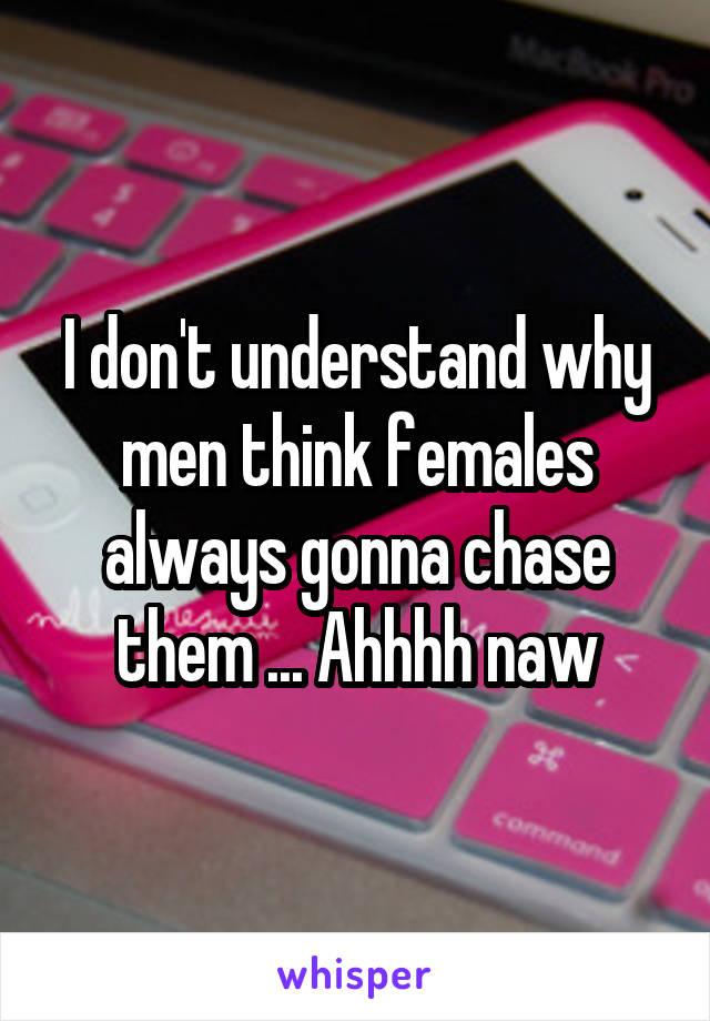 I don't understand why men think females always gonna chase them ... Ahhhh naw