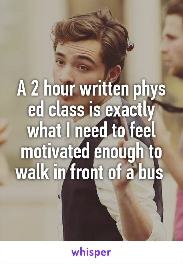 A 2 hour written phys ed class is exactly what I need to feel motivated enough to walk in front of a bus